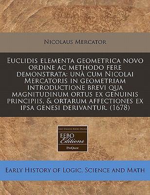 Euclidis Elementa Geometrica Novo Ordine AC Methodo Fere Demonstrata: Una Cum Nicolai Mercatoris in Geometriam Introductione Brevi Qua Magnitudinum Or