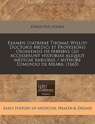 Examen Diatribae Thomae Willisy Doctoris Medici Et Professoris Oxoniensis de Febribvs Cui Accesserunt Historiae Aliquot Medicae Rariores / Authore Edm 9781240419081