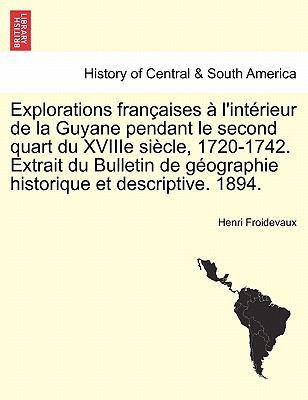 Explorations Fran Aises L'Int Rieur de La Guyane Pendant Le Second Quart Du Xviiie Si Cle, 1720-1742. Extrait Du Bulletin de G Ographie Historique Et