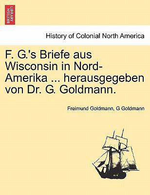 F. G.'s Briefe Aus Wisconsin in Nord-Amerika ... Herausgegeben Von Dr. G. Goldmann. 9781241329570