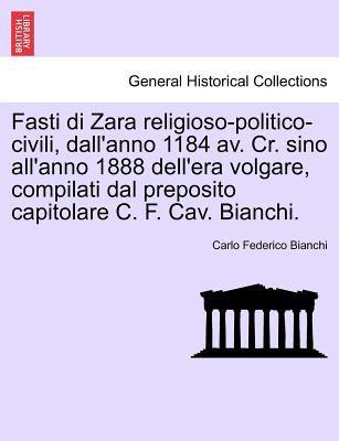Fasti Di Zara Religioso-Politico-Civili, Dall'anno 1184 AV. Cr. Sino All'anno 1888 Dell'era Volgare, Compilati Dal Preposito Capitolare C. F. Cav. Bia 9781241411657