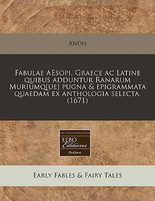 Fabulae Aesopi, Graece AC Latine Quibus Adduntur Ranarum Muriumq[ue] Pugna & Epigrammata Quaedam Ex Anthologia Selecta. (1671) 9781240798582