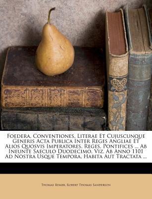 Foedera, Conventiones, Literae Et Cujuscunque Generis ACTA Publica Inter Reges Angliae Et Alios Quosvis Imperatores, Reges, Pontifices ... AB Ineunte 9781246361162