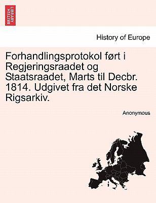 Forhandlingsprotokol F Rt I Regjeringsraadet Og Staatsraadet, Marts Til Decbr. 1814. Udgivet Fra Det Norske Rigsarkiv. 9781241532291
