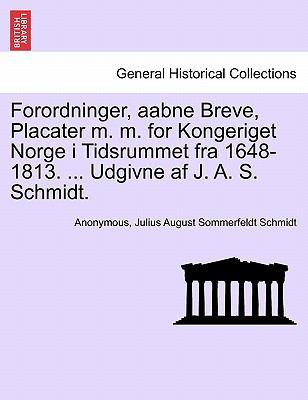 Forordninger, Aabne Breve, Placater M. M. for Kongeriget Norge I Tidsrummet Fra 1648-1813. ... Udgivne AF J. A. S. Schmidt. 9781241539764