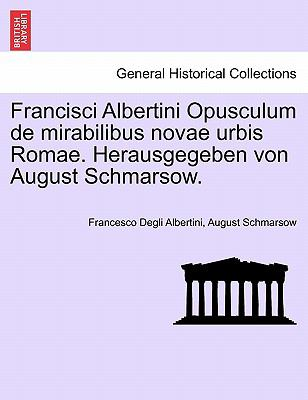 Francisci Albertini Opusculum de Mirabilibus Novae Urbis Romae. Herausgegeben Von August Schmarsow. 9781241354480