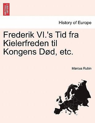 Frederik VI.'s Tid Fra Kielerfreden Til Kongens D D, Etc. 9781241539474
