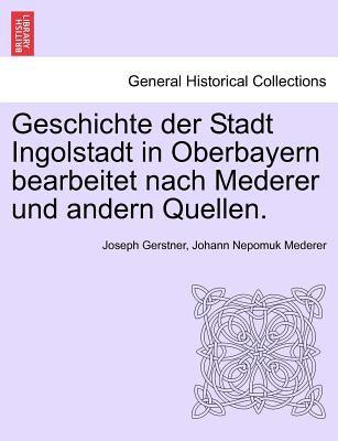 Geschichte Der Stadt Ingolstadt in Oberbayern Bearbeitet Nach Mederer Und Andern Quellen. 9781241413606