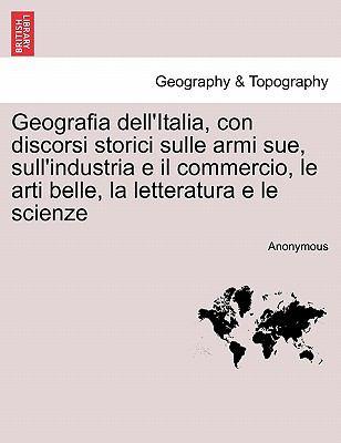 Geografia Dell'italia, Con Discorsi Storici Sulle Armi Sue, Sull'industria E Il Commercio, Le Arti Belle, La Letteratura E Le Scienze 9781241354718
