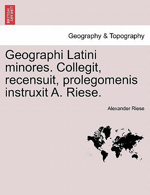 Geographi Latini Minores. Collegit, Recensuit, Prolegomenis Instruxit A. Riese. 9781241347727