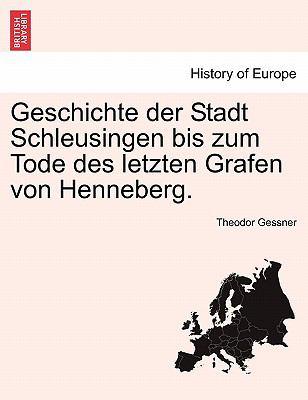 Geschichte Der Stadt Schleusingen Bis Zum Tode Des Letzten Grafen Von Henneberg. 9781241414559