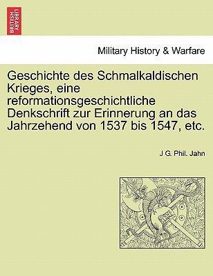 Geschichte Des Schmalkaldischen Krieges, Eine Reformationsgeschichtliche Denkschrift Zur Erinnerung an Das Jahrzehend Von 1537 Bis 1547, Etc. 9781241454203