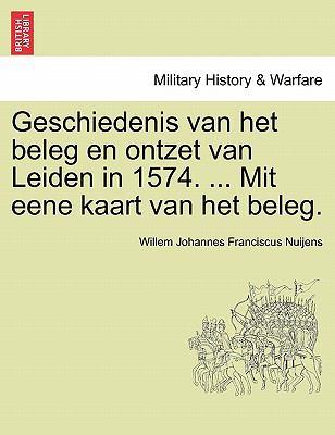 Geschiedenis Van Het Beleg En Ontzet Van Leiden in 1574. ... Mit Eene Kaart Van Het Beleg. 9781241538910