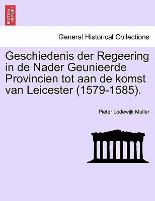 Geschiedenis Der Regeering in de Nader Geunieerde Provincien Tot Aan de Komst Van Leicester (1579-1585). 9781241460839