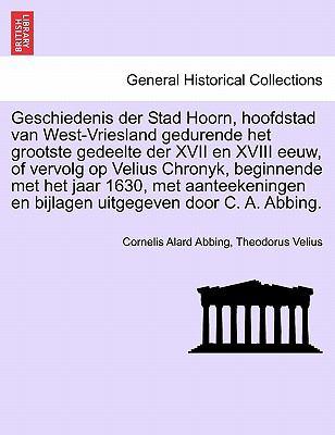 Geschiedenis Der Stad Hoorn, Hoofdstad Van West-Vriesland Gedurende Het Grootste Gedeelte Der XVII En XVIII Eeuw, of Vervolg Op Velius Chronyk, Beginn 9781241410964
