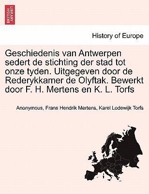Geschiedenis Van Antwerpen Sedert de Stichting Der Stad Tot Onze Tyden. Uitgegeven Door de Rederykkamer de Olyftak. Bewerkt Door F. H. Mertens En K. L 9781241407162