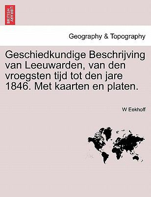 Geschiedkundige Beschrijving Van Leeuwarden, Van Den Vroegsten Tijd Tot Den Jare 1846. Met Kaarten En Platen. 9781241470081