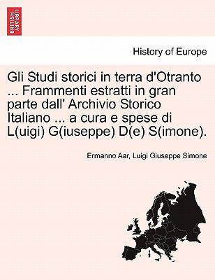 Gli Studi Storici in Terra D'Otranto ... Frammenti Estratti in Gran Parte Dall' Archivio Storico Italiano ... a Cura E Spese Di L(uigi) G(iuseppe) D(e 9781241354053