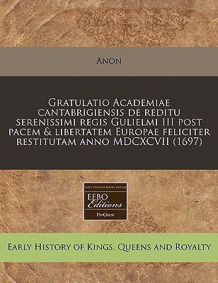 Gratulatio Academiae Cantabrigiensis de Reditu Serenissimi Regis Gulielmi III Post Pacem & Libertatem Europae Feliciter Restitutam Anno MDCXCVII (1697 9781240813643