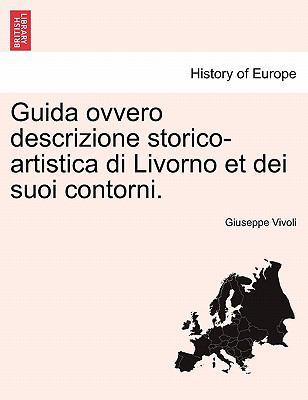 Guida Ovvero Descrizione Storico-Artistica Di Livorno Et Dei Suoi Contorni. 9781241346904
