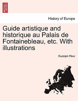 Guide Artistique and Historique Au Palais de Fontainebleau, Etc. with Illustrations 9781241389673