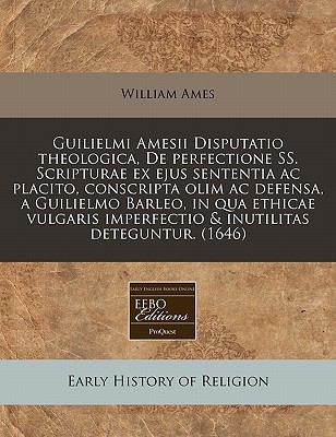 Guilielmi Amesii Disputatio Theologica, de Perfectione SS. Scripturae Ex Ejus Sententia AC Placito, Conscripta Olim AC Defensa, a Guilielmo Barleo, in 9781240851973
