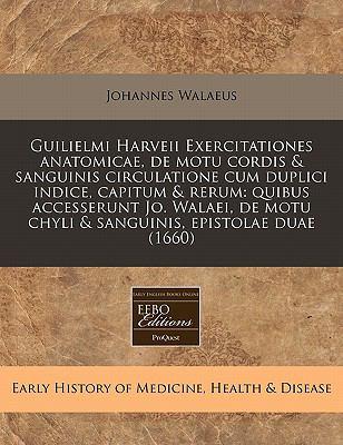 Guilielmi Harveii Exercitationes Anatomicae, de Motu Cordis & Sanguinis Circulatione Cum Duplici Indice, Capitum & Rerum: Quibus Accesserunt Jo. Walae 9781240827893