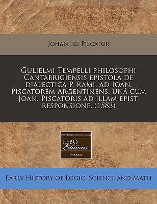 Gulielmi Tempelli Philosophi Cantabrigiensis Epistola de Dialectica P. Rami, Ad Joan. Piscatorem Argentinens. Una Cum Joan. Piscatoris Ad Illam Epist. 9781240408580