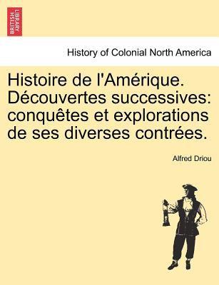 Histoire de L'Am Rique. D Couvertes Successives: Conqu Tes Et Explorations de Ses Diverses Contr Es. 9781241439507