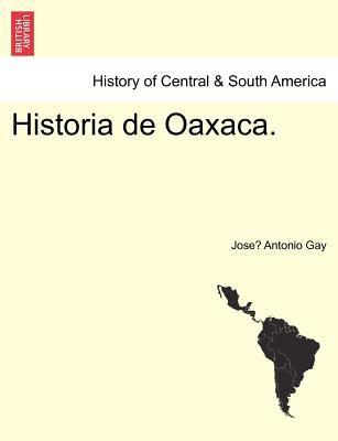 Historia de Oaxaca. - Gay, Jose Antonio