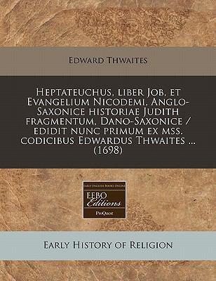 Heptateuchus, Liber Job, Et Evangelium Nicodemi, Anglo-Saxonice Historiae Judith Fragmentum, Dano-Saxonice / Edidit Nunc Primum Ex Mss. Codicibus Edwa