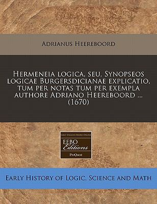 Hermeneia Logica, Seu, Synopseos Logicae Burgersdicianae Explicatio, Tum Per Notas Tum Per Exempla Authore Adriano Heereboord ... (1670) 9781240843985