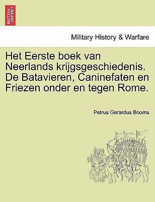 Het Eerste Boek Van Neerlands Krijgsgeschiedenis. de Batavieren, Caninefaten En Friezen Onder En Tegen Rome. 9781241539160