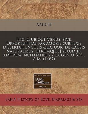 Hic, & Ubique Venus, Sive, Opportunitas Fax Amoris Subnexis Dissertatiunculis Quatuor, de Causis Naturalibus, Utrumq[ue] Sexum in Amorem Incitantibus 9781240845965