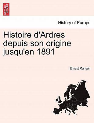 Histoire D'Ardres Depuis Son Origine Jusqu'en 1891 9781241383800
