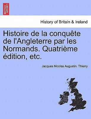 Histoire de La Conqu Te de L'Angleterre Par Les Normands. Quatri Me Dition, Etc. 9781241558000