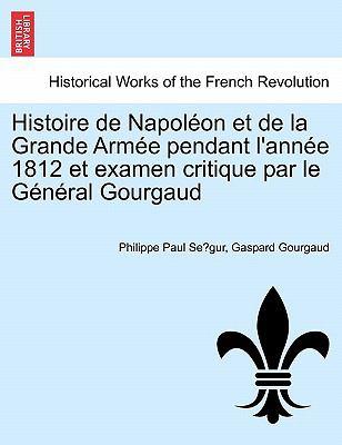 Histoire de Napol on Et de La Grande Arm E Pendant L'Ann E 1812 Et Examen Critique Par Le G N Ral Gourgaud 9781241448493