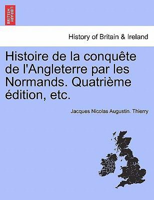Histoire de La Conqu Te de L'Angleterre Par Les Normands. Quatri Me Dition, Etc. 9781241555306