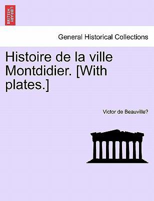 Histoire de La Ville Montdidier. [With Plates.] 9781241351649