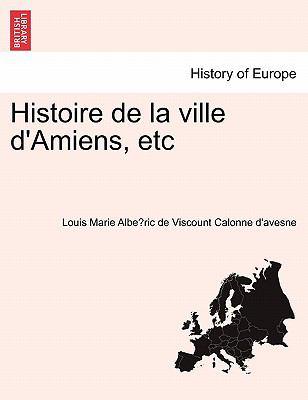 Histoire de La Ville D'Amiens, Etc 9781241357504