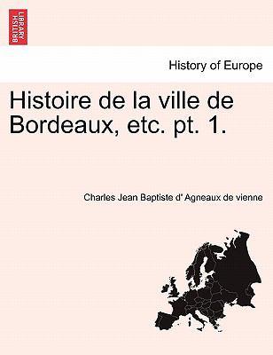 Histoire de La Ville de Bordeaux, Etc. PT. 1. 9781241419523