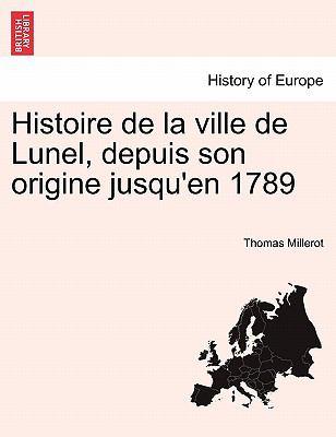 Histoire de La Ville de Lunel, Depuis Son Origine Jusqu'en 1789 9781241357306