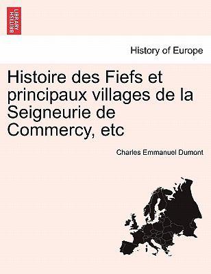 Histoire Des Fiefs Et Principaux Villages de La Seigneurie de Commercy, Etc 9781241360733
