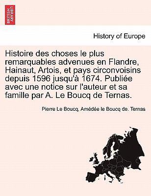 Histoire Des Choses Le Plus Remarquables Advenues En Flandre, Hainaut, Artois, Et Pays Circonvoisins Depuis 1596 Jusqu' 1674. Publi E Avec Une Notice 9781241463373