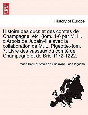 Histoire Des Ducs Et Des Comtes de Champagne, Etc. (Tom. 4-6 Par M. H. D'Arbois de Jubainville Avec La Collaboration de M. L. Pigeotte.-Tom. 7. Livre 9781241453053