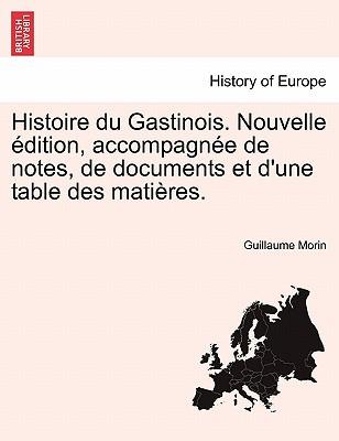Histoire Du Gastinois. Nouvelle Dition, Accompagn E de Notes, de Documents Et D'Une Table Des Mati Res. 9781241356835