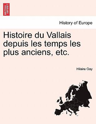 Histoire Du Vallais Depuis Les Temps Les Plus Anciens, Etc. 9781241455767