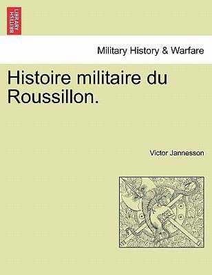 Histoire Militaire Du Roussillon. 9781241356828