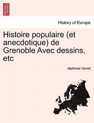 Histoire Populaire (Et Anecdotique) de Grenoble Avec Dessins, Etc 9781241357276