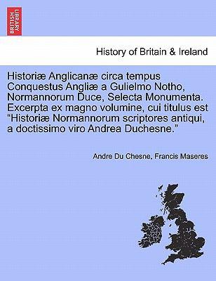 Histori Anglican Circa Tempus Conquestus Angli a Gulielmo Notho, Normannorum Duce, Selecta Monumenta. Excerpta Ex Magno Volumine, Cui Titulus Est